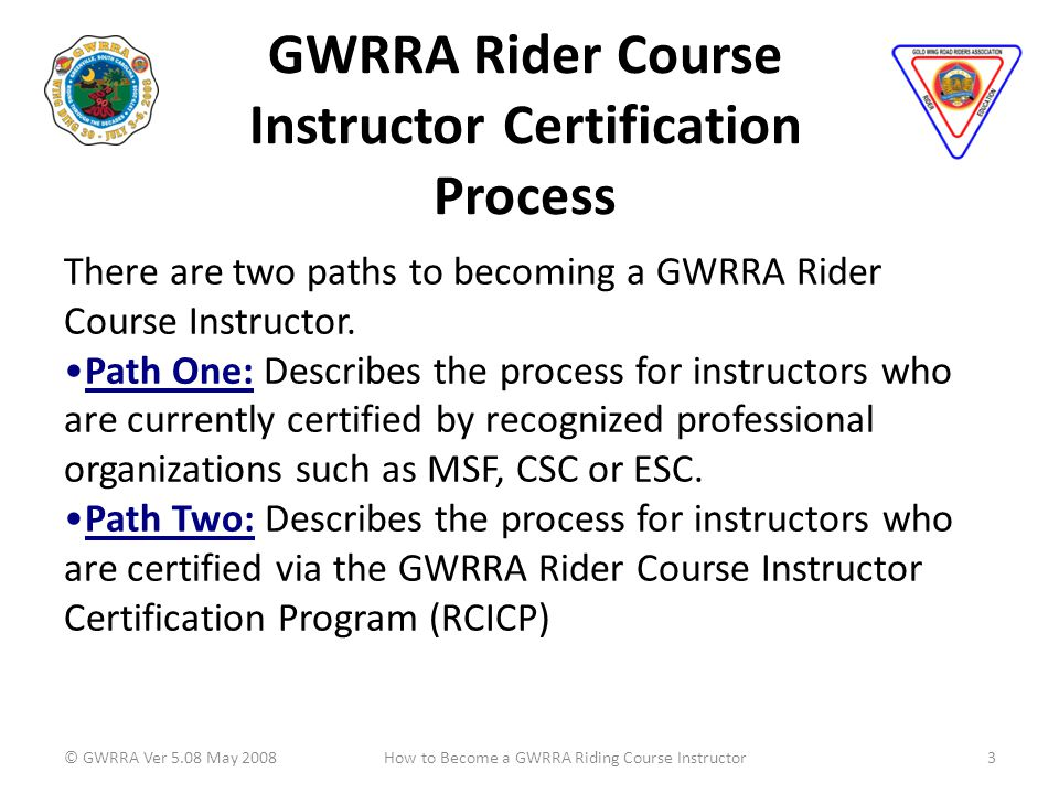 GWRRA Rider Course Instructor Certification Process © GWRRA Ver 5.08 May 20083How to Become a GWRRA Riding Course Instructor There are two paths to becoming a GWRRA Rider Course Instructor.