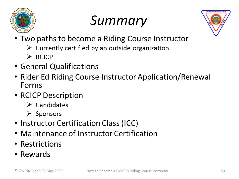 Summary Two paths to become a Riding Course Instructor Currently certified by an outside organization RCICP General Qualifications Rider Ed Riding Course Instructor Application/Renewal Forms RCICP Description Candidates Sponsors Instructor Certification Class (ICC) Maintenance of Instructor Certification Restrictions Rewards © GWRRA Ver 5.08 May 200830How to Become a GWRRA Riding Course Instructor