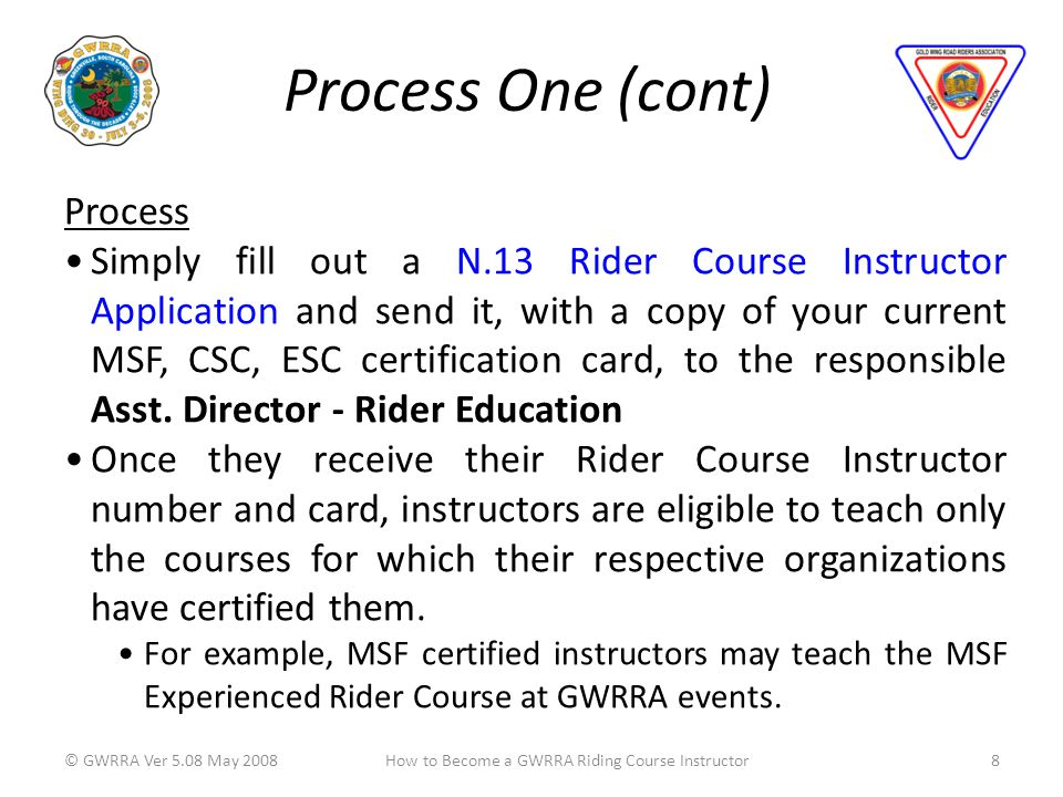 Process One (cont) © GWRRA Ver 5.08 May 20088How to Become a GWRRA Riding Course Instructor Process Simply fill out a N.13 Rider Course Instructor Application and send it, with a copy of your current MSF, CSC, ESC certification card, to the responsible Asst.