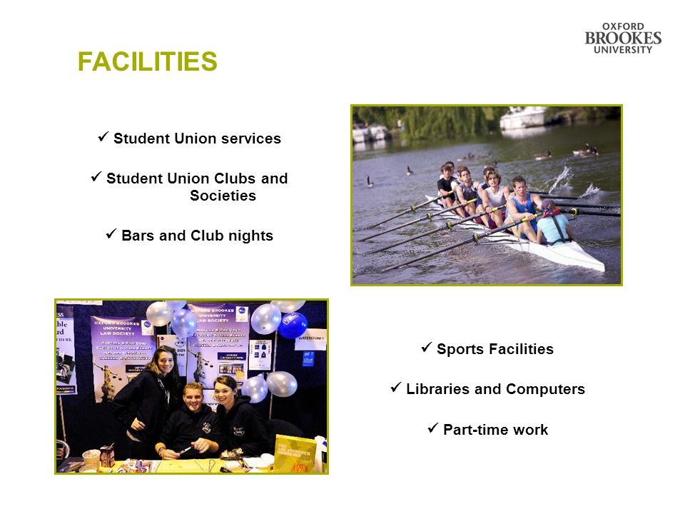FACILITIES Student Union services Student Union Clubs and Societies Bars and Club nights Sports Facilities Libraries and Computers Part-time work