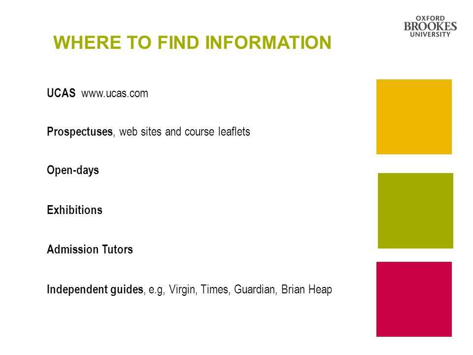 WHERE TO FIND INFORMATION UCAS   Prospectuses, web sites and course leaflets Open-days Exhibitions Admission Tutors Independent guides, e.g, Virgin, Times, Guardian, Brian Heap