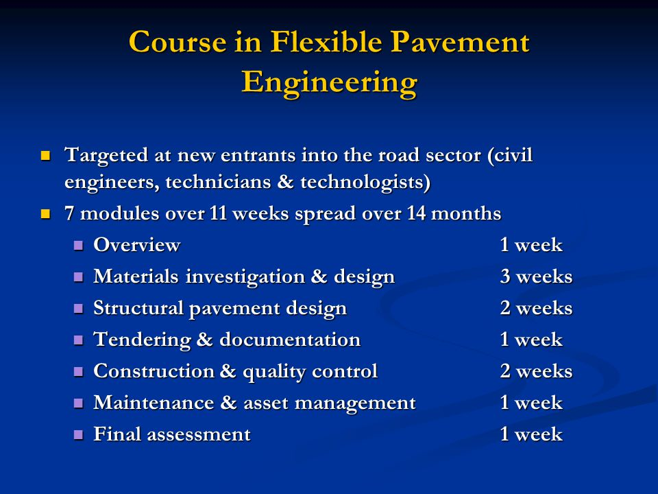 Course in Flexible Pavement Engineering Run through tertiary institutions Run through tertiary institutions Pilot with CE@UP for accreditation & moderation Pilot with CE@UP for accreditation & moderation Project theme through all the modules as course work for final assessment Project theme through all the modules as course work for final assessment New construction New construction Rehabilitation Rehabilitation Linkage to higher degree or CPD points Linkage to higher degree or CPD points Originally planned to start Oct 06 but now delayed until March 07 Originally planned to start Oct 06 but now delayed until March 07