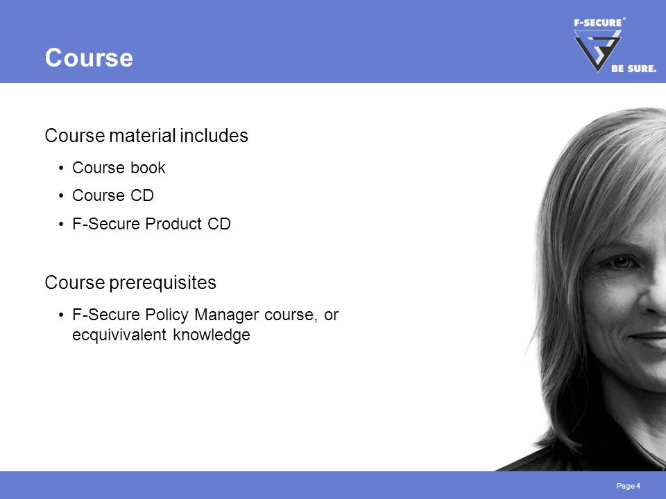 Page 4 Course Course material includes Course book Course CD F-Secure Product CD Course prerequisites F-Secure Policy Manager course, or ecquivivalent knowledge