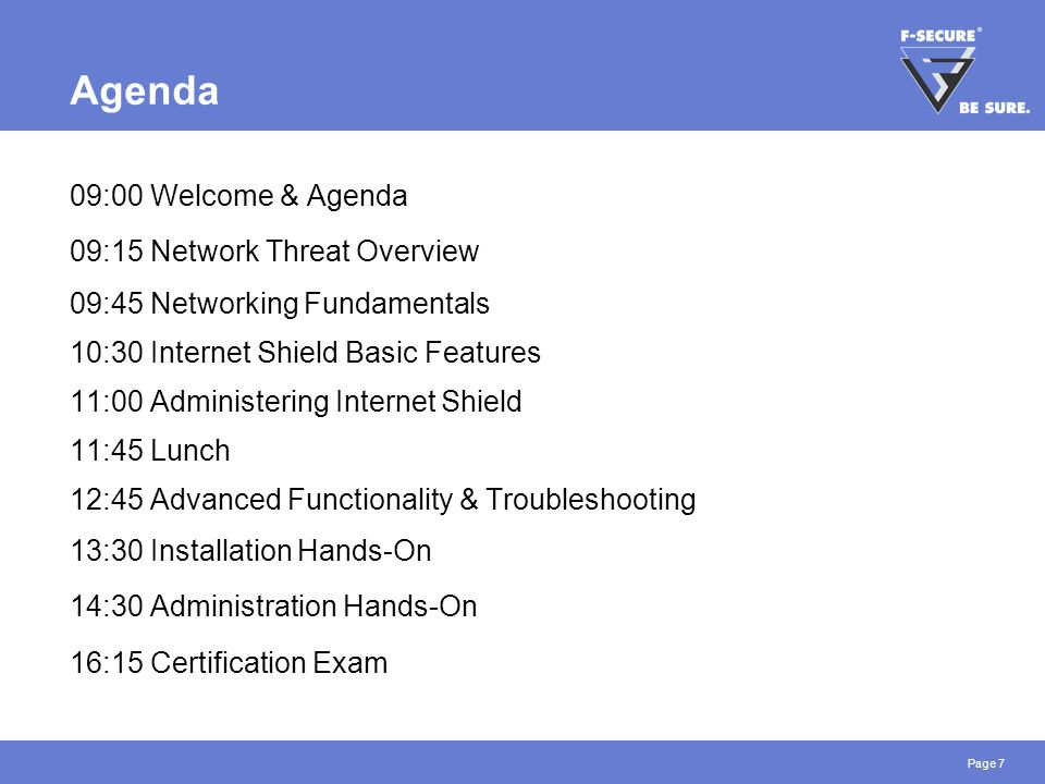 Page 7 Agenda 09:00 Welcome & Agenda 09:15 Network Threat Overview 09:45 Networking Fundamentals 10:30 Internet Shield Basic Features 11:00 Administering Internet Shield 11:45 Lunch 12:45 Advanced Functionality & Troubleshooting 13:30 Installation Hands-On 14:30 Administration Hands-On 16:15 Certification Exam
