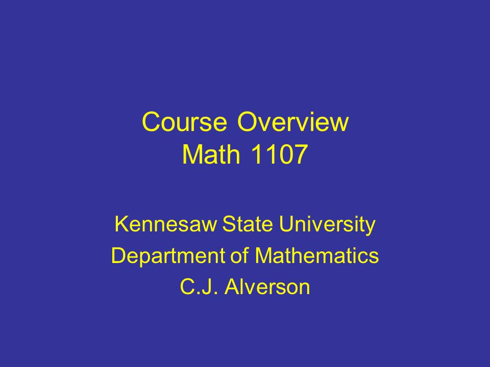 Course Overview Math 1107 Kennesaw State University Department of Mathematics C.J. Alverson