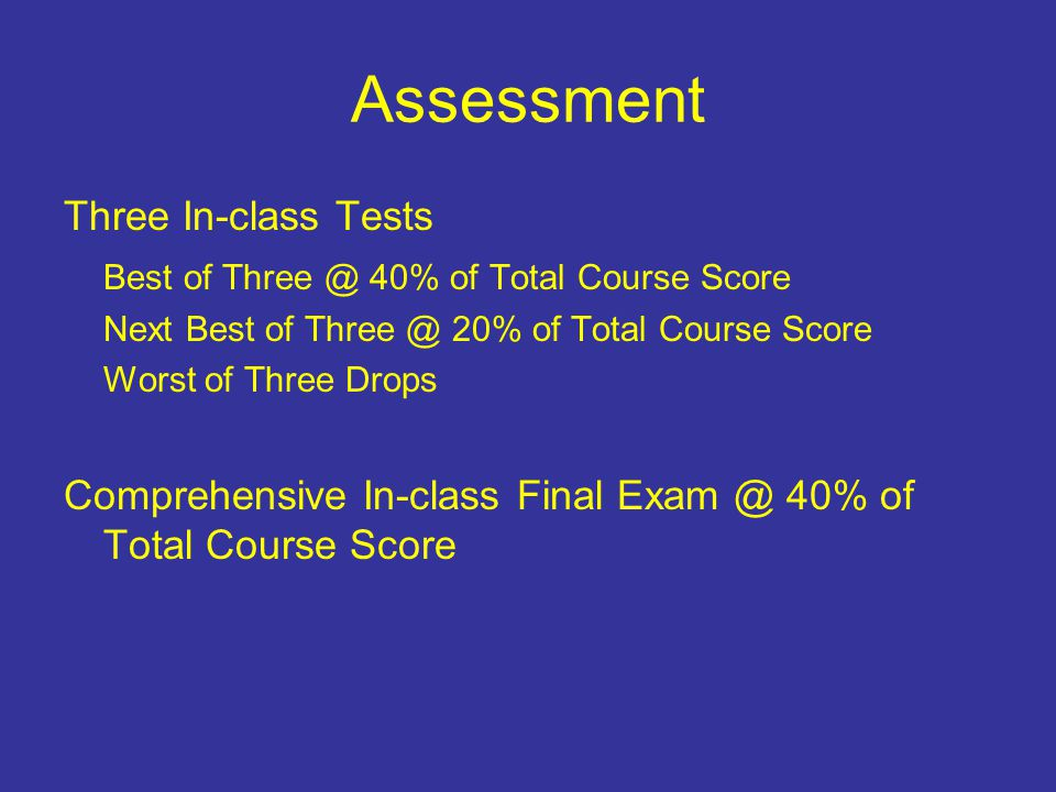 Assessment Three In-class Tests Best of Three @ 40% of Total Course Score Next Best of Three @ 20% of Total Course Score Worst of Three Drops Comprehensive In-class Final Exam @ 40% of Total Course Score