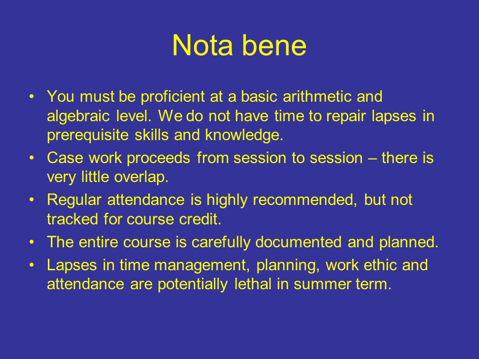 Nota bene You must be proficient at a basic arithmetic and algebraic level.