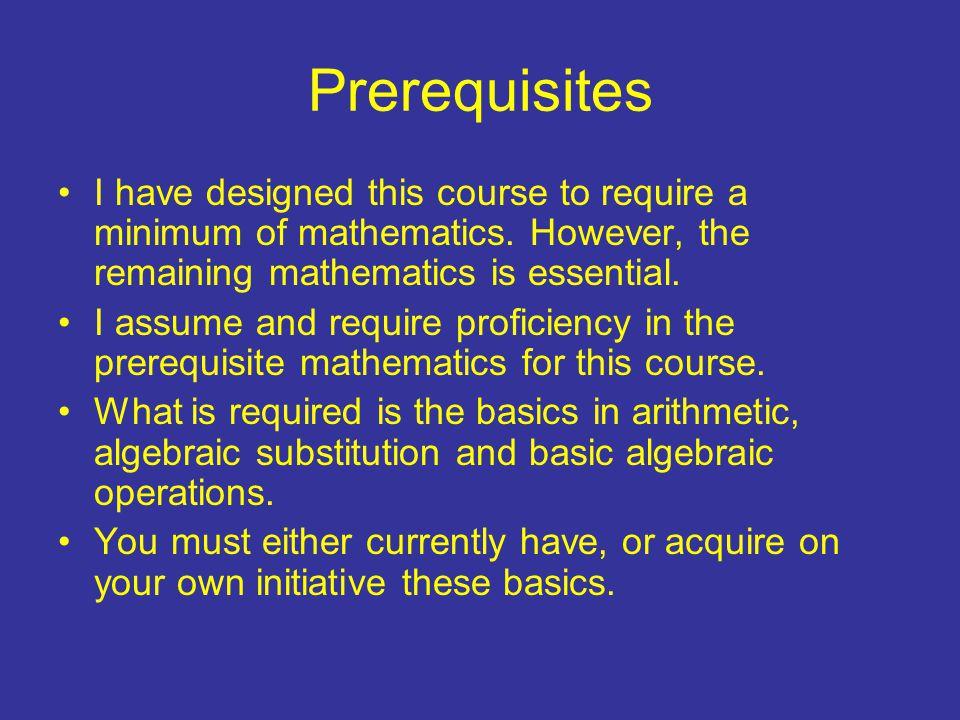 Prerequisites I have designed this course to require a minimum of mathematics.