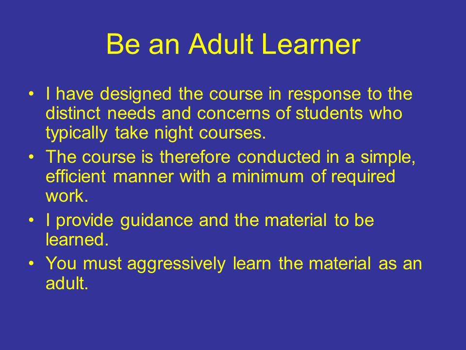Be an Adult Learner I have designed the course in response to the distinct needs and concerns of students who typically take night courses.