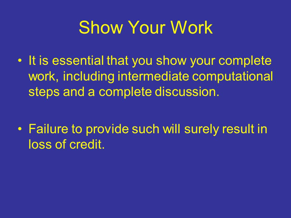Show Your Work It is essential that you show your complete work, including intermediate computational steps and a complete discussion.