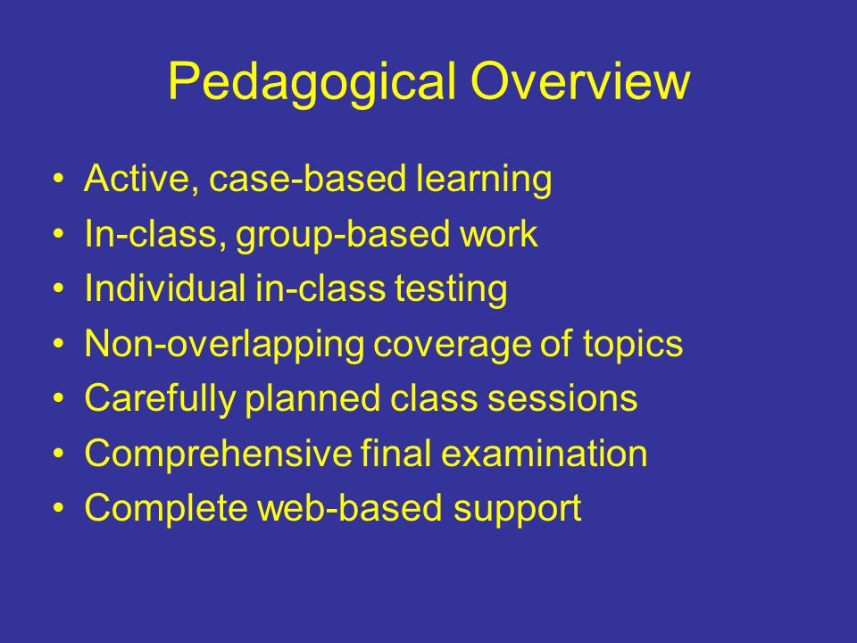 Pedagogical Overview Active, case-based learning In-class, group-based work Individual in-class testing Non-overlapping coverage of topics Carefully planned class sessions Comprehensive final examination Complete web-based support
