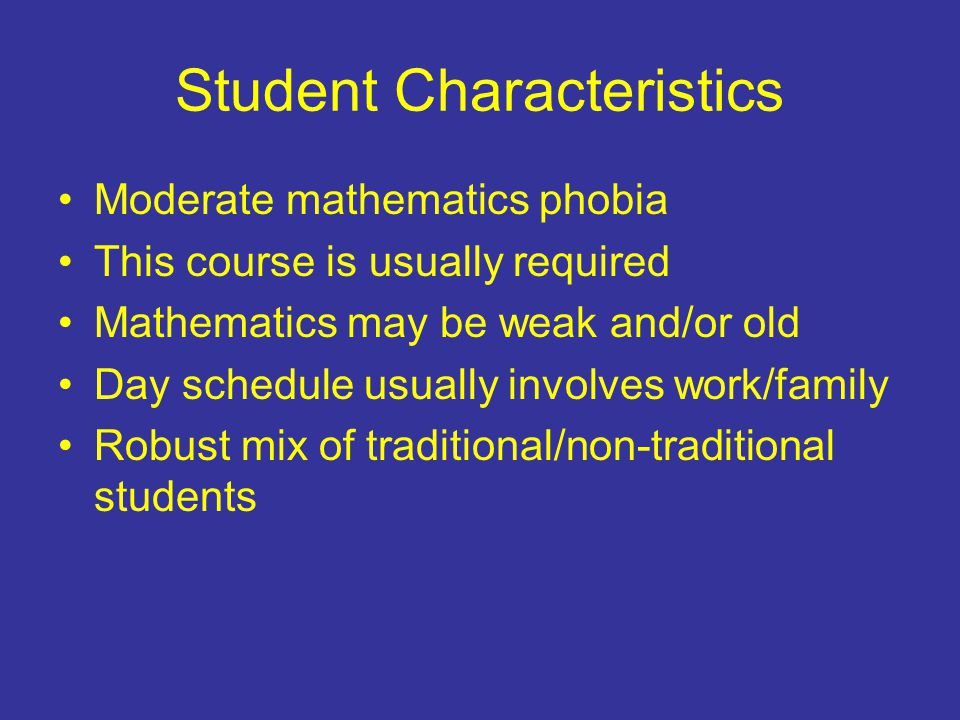 Student Characteristics Moderate mathematics phobia This course is usually required Mathematics may be weak and/or old Day schedule usually involves work/family Robust mix of traditional/non-traditional students