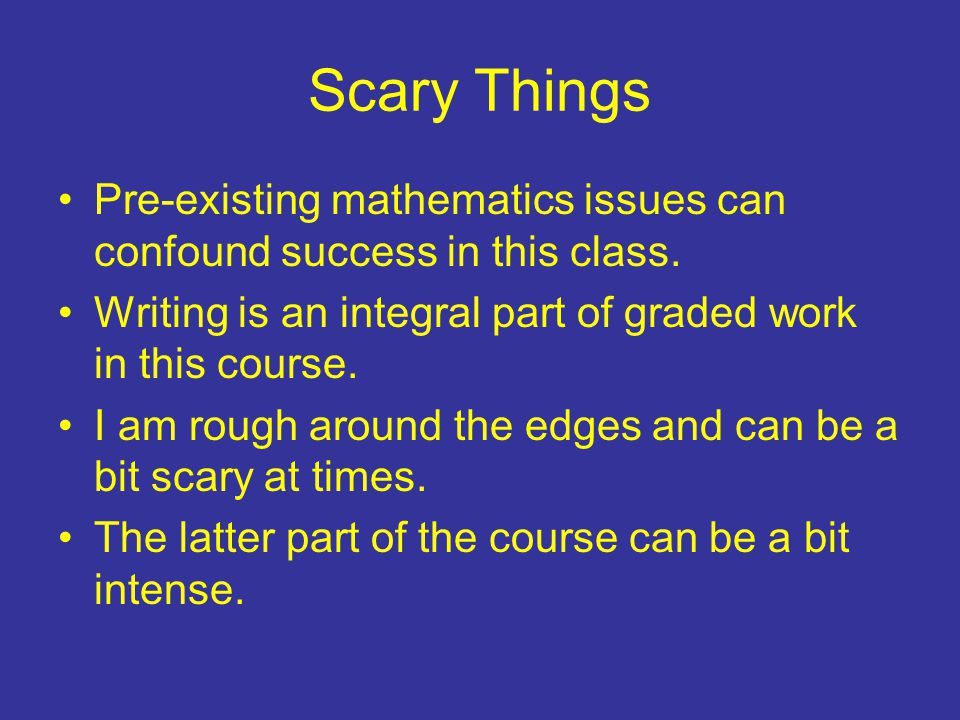 Scary Things Pre-existing mathematics issues can confound success in this class.