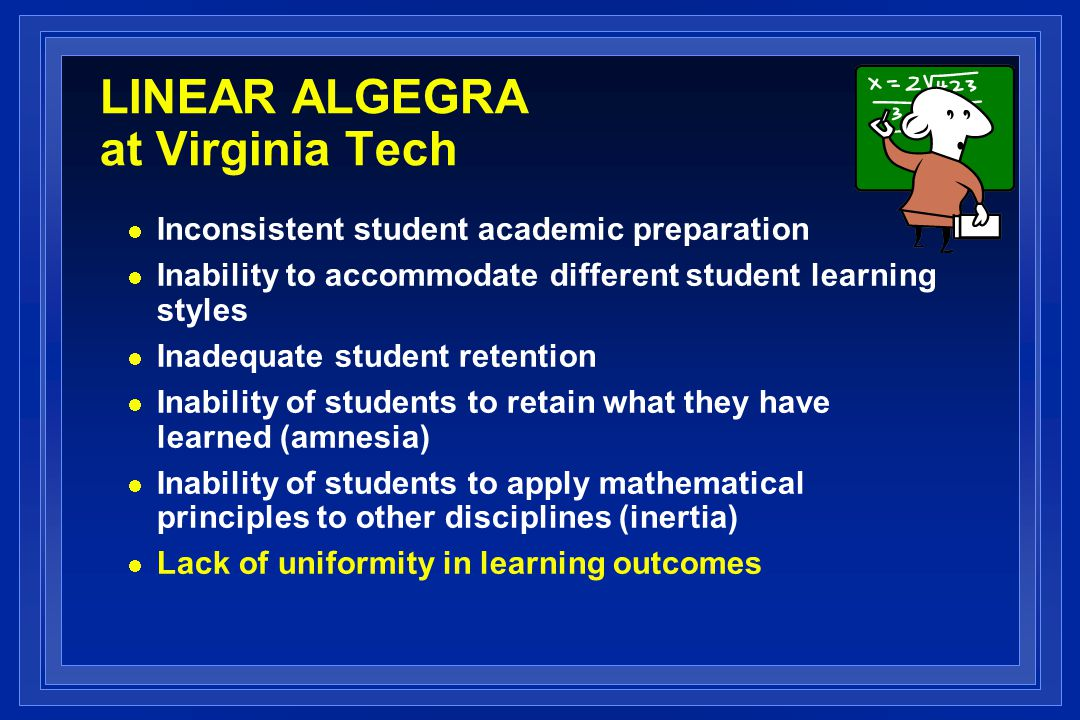 LINEAR ALGEGRA at Virginia Tech Inconsistent student academic preparation Inability to accommodate different student learning styles Inadequate student retention Inability of students to retain what they have learned (amnesia) Inability of students to apply mathematical principles to other disciplines (inertia) Lack of uniformity in learning outcomes