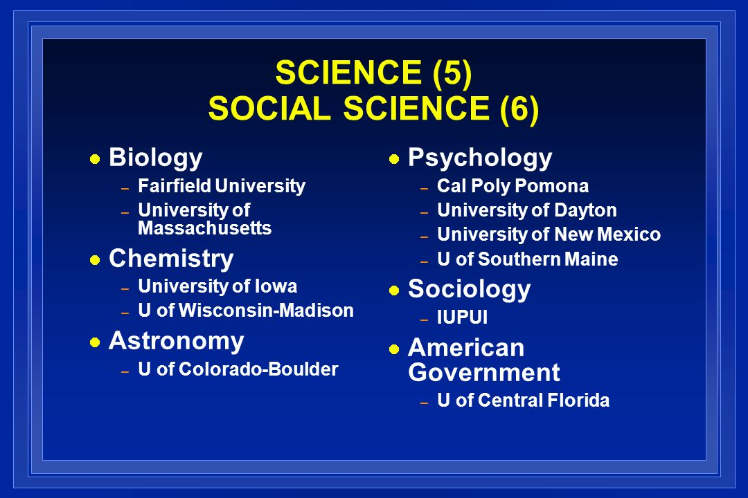 SCIENCE (5) SOCIAL SCIENCE (6) Biology – Fairfield University – University of Massachusetts Chemistry – University of Iowa – U of Wisconsin-Madison Astronomy – U of Colorado-Boulder Psychology – Cal Poly Pomona – University of Dayton – University of New Mexico – U of Southern Maine Sociology – IUPUI American Government – U of Central Florida