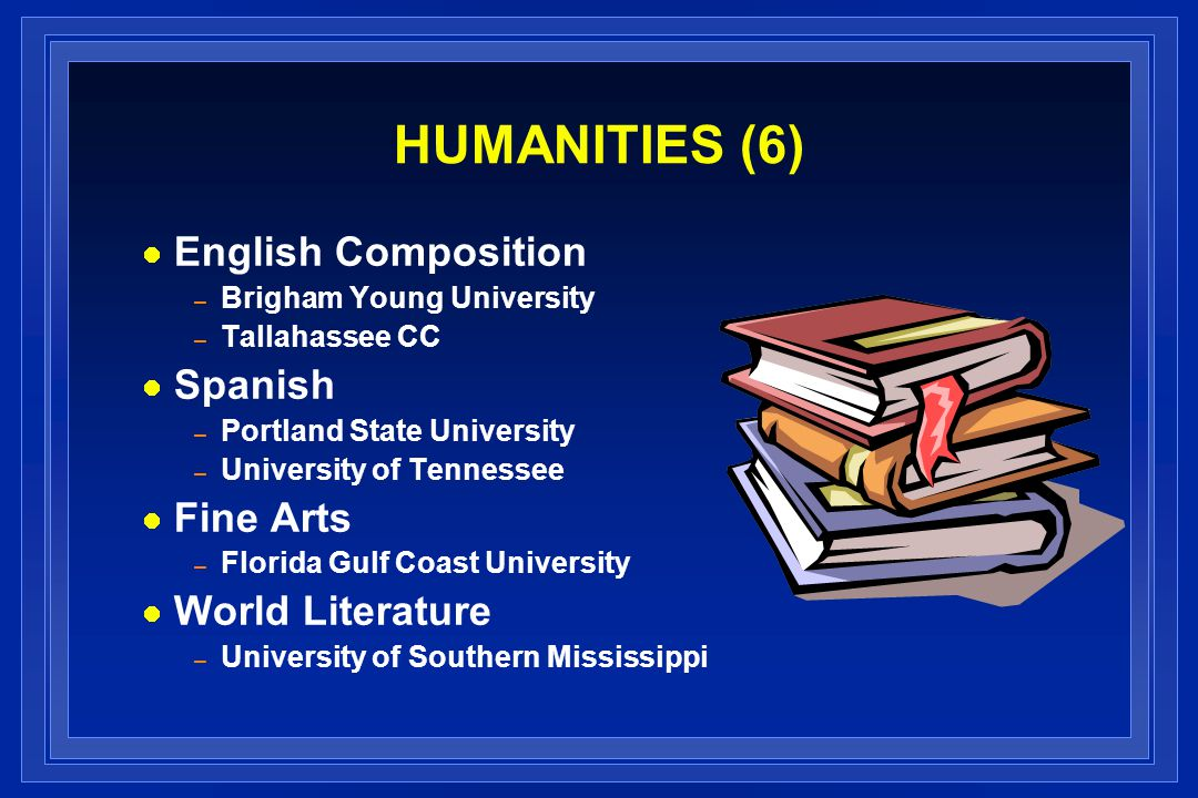 HUMANITIES (6) English Composition – Brigham Young University – Tallahassee CC Spanish – Portland State University – University of Tennessee Fine Arts – Florida Gulf Coast University World Literature – University of Southern Mississippi