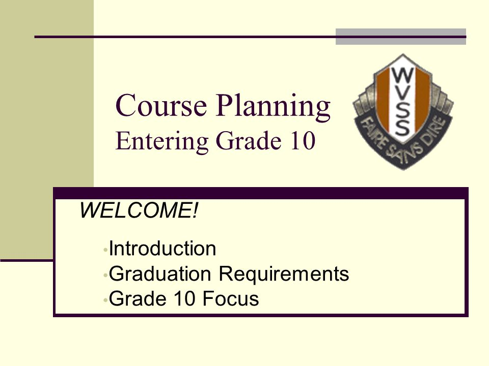 Course Planning Entering Grade 10 WELCOME! Introduction Graduation Requirements Grade 10 Focus