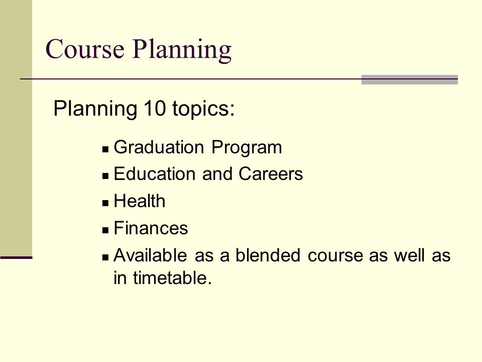 Planning 10 topics: Graduation Program Education and Careers Health Finances Available as a blended course as well as in timetable.