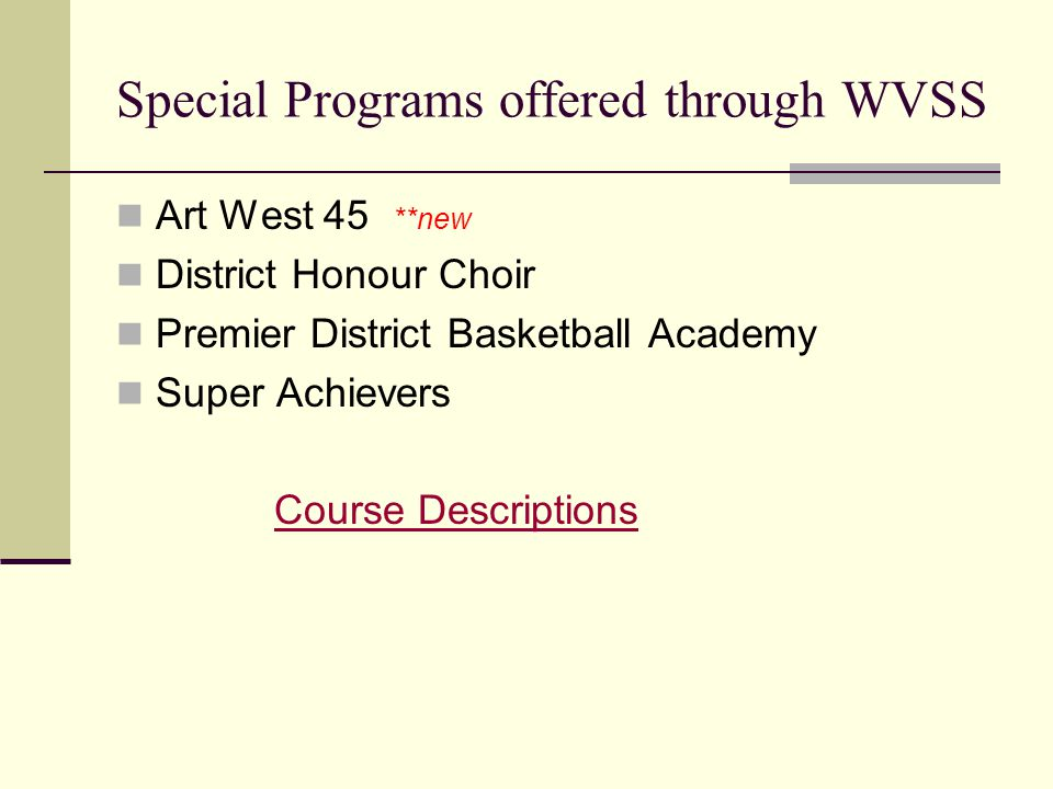 Special Programs offered through WVSS Art West 45 **new District Honour Choir Premier District Basketball Academy Super Achievers Course Descriptions