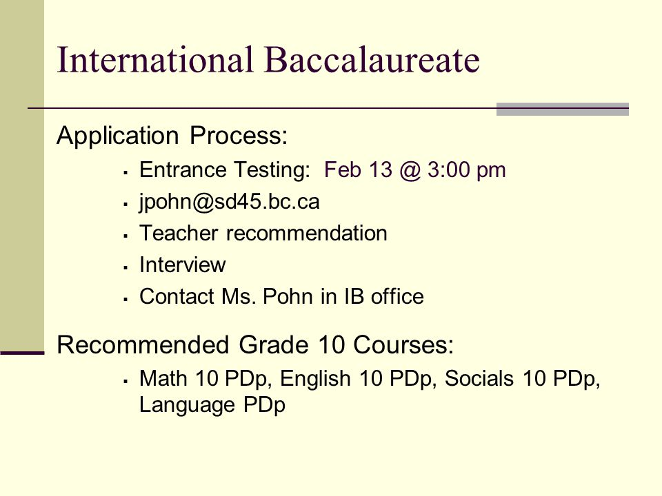 International Baccalaureate Application Process: Entrance Testing: Feb 13 @ 3:00 pm jpohn@sd45.bc.ca Teacher recommendation Interview Contact Ms.