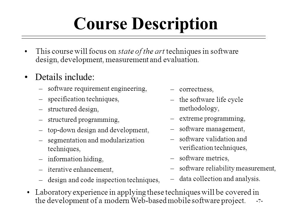 -7- Course Description Details include: –software requirement engineering, –specification techniques, –structured design, –structured programming, –to