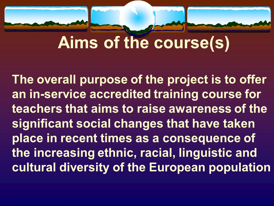 Aims of the course(s) The overall purpose of the project is to offer an in-service accredited training course for teachers that aims to raise awareness of the significant social changes that have taken place in recent times as a consequence of the increasing ethnic, racial, linguistic and cultural diversity of the European population