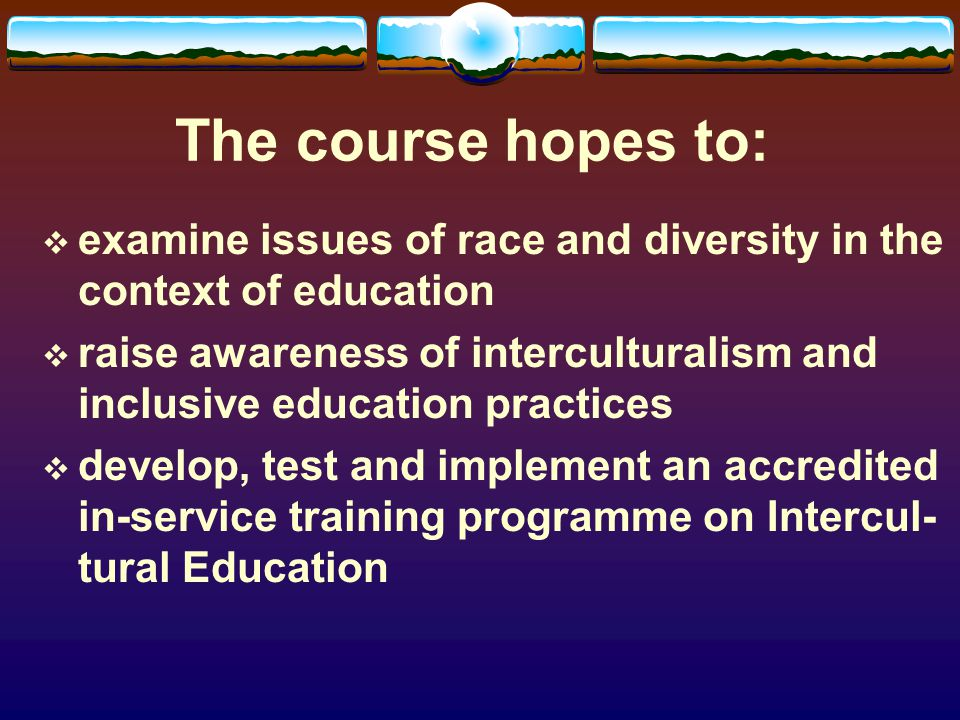 The course hopes to: examine issues of race and diversity in the context of education raise awareness of interculturalism and inclusive education practices develop, test and implement an accredited in-service training programme on Intercul- tural Education