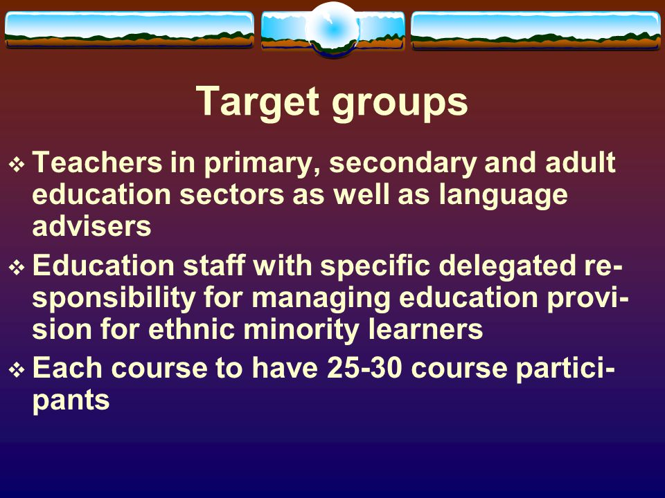 Target groups Teachers in primary, secondary and adult education sectors as well as language advisers Education staff with specific delegated re- sponsibility for managing education provi- sion for ethnic minority learners Each course to have 25-30 course partici- pants
