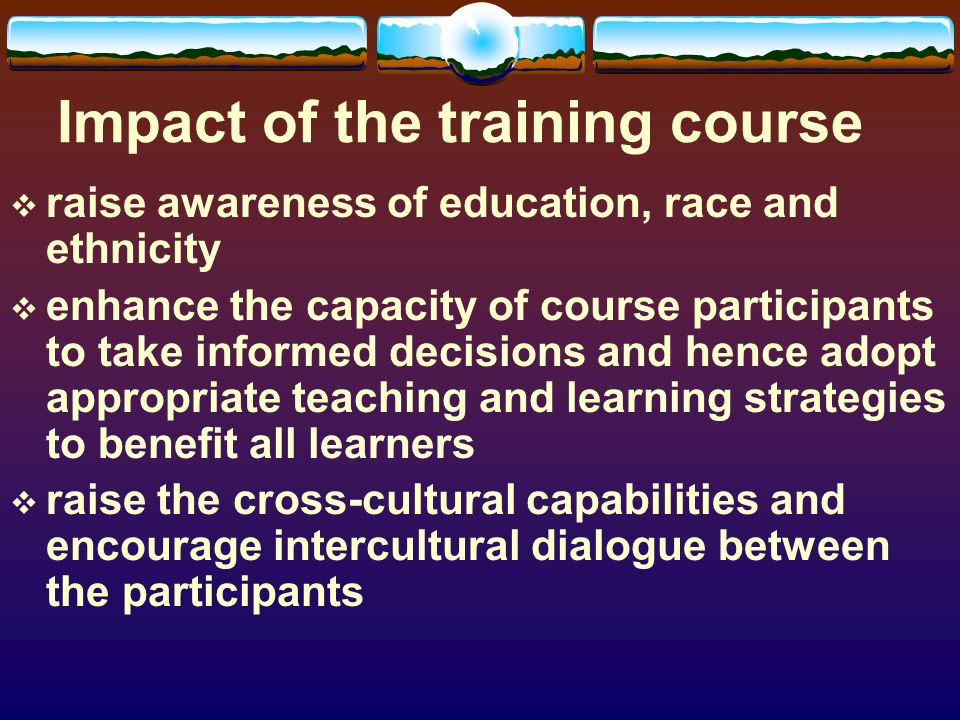 Impact of the training course raise awareness of education, race and ethnicity enhance the capacity of course participants to take informed decisions and hence adopt appropriate teaching and learning strategies to benefit all learners raise the cross-cultural capabilities and encourage intercultural dialogue between the participants