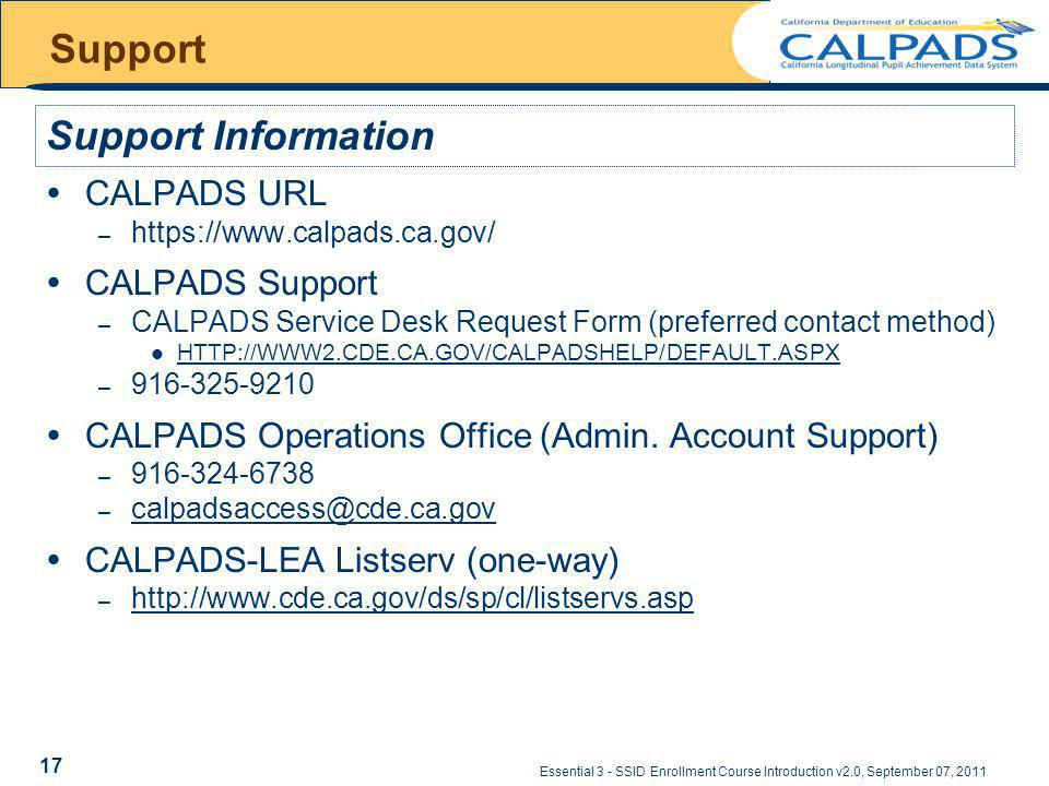 Essential 3 - SSID Enrollment Course Introduction v2.0, September 07, 2011 Support CALPADS URL – https://www.calpads.ca.gov/ CALPADS Support – CALPADS Service Desk Request Form (preferred contact method) HTTP://WWW2.CDE.CA.GOV/CALPADSHELP/DEFAULT.ASPX – 916-325-9210 CALPADS Operations Office (Admin.