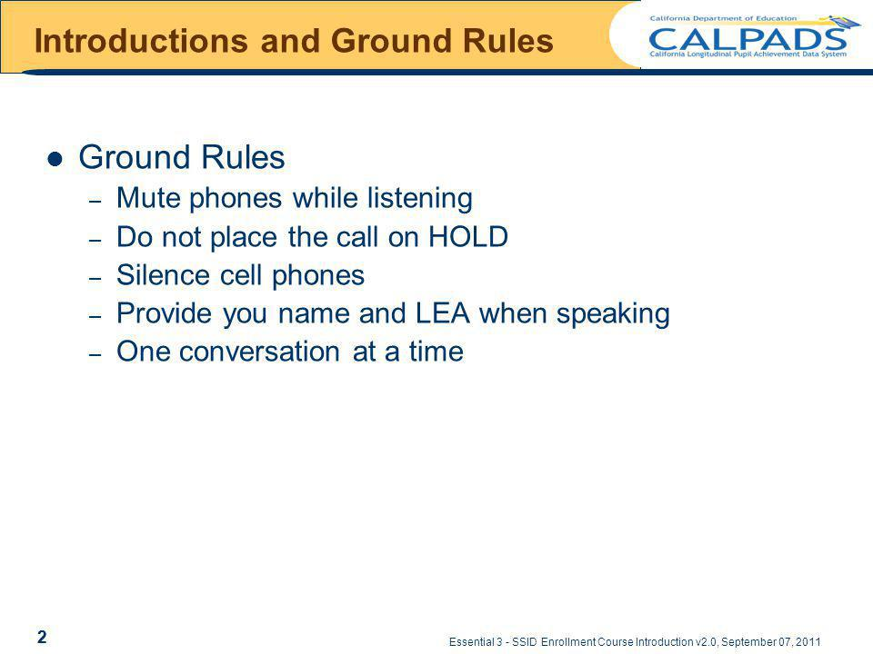 Essential 3 - SSID Enrollment Course Introduction v2.0, September 07, 2011 2 Introductions and Ground Rules Ground Rules – Mute phones while listening – Do not place the call on HOLD – Silence cell phones – Provide you name and LEA when speaking – One conversation at a time 2