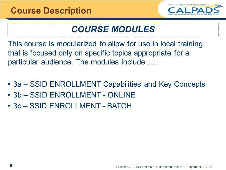 Essential 3 - SSID Enrollment Course Introduction v2.0, September 07, 2011 Support CALPADS URL – https://www.calpads.ca.gov/ CALPADS Support – CALPADS Service Desk Request Form (preferred contact method) HTTP://WWW2.CDE.CA.GOV/CALPADSHELP/DEFAULT.ASPX – 916-325-9210 CALPADS Operations Office (Admin.