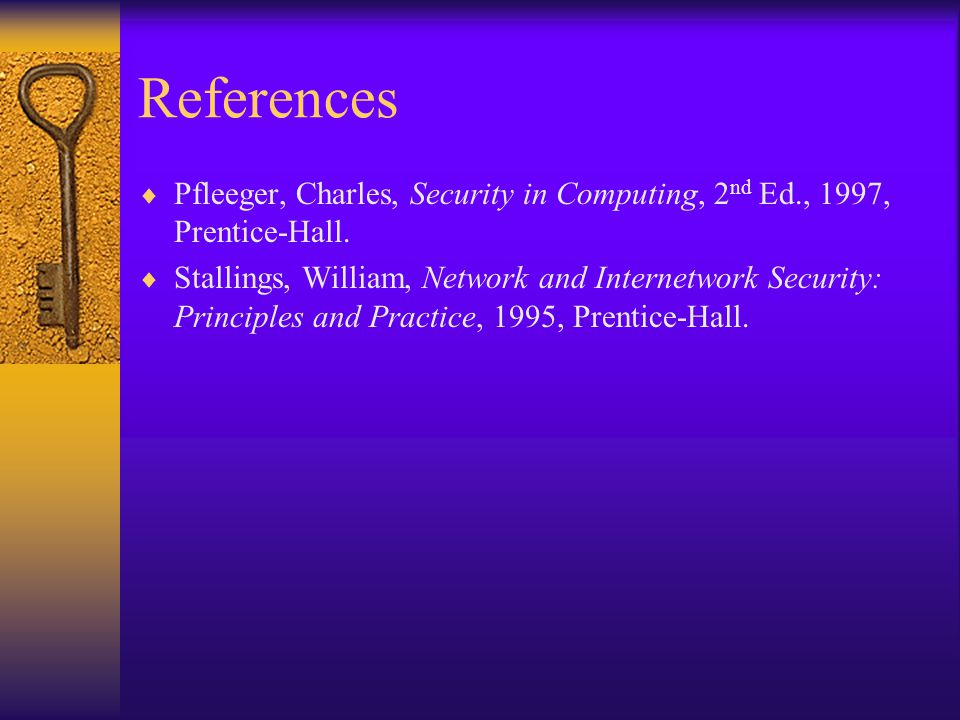 References Pfleeger, Charles, Security in Computing, 2 nd Ed., 1997, Prentice-Hall.