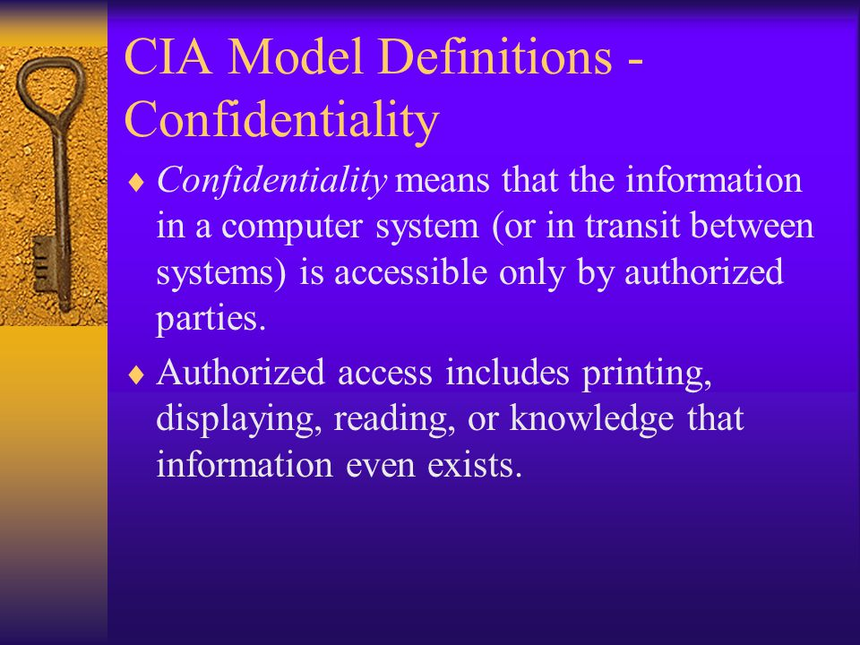 CIA Model Definitions - Confidentiality Confidentiality means that the information in a computer system (or in transit between systems) is accessible only by authorized parties.