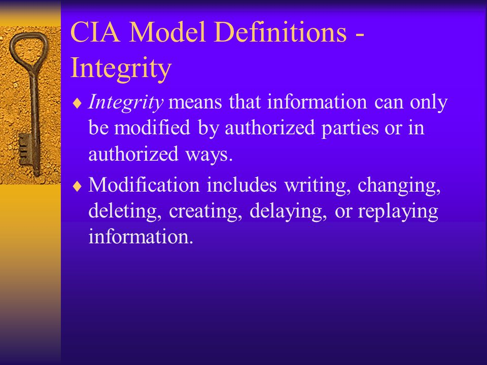 CIA Model Definitions - Integrity Integrity means that information can only be modified by authorized parties or in authorized ways.