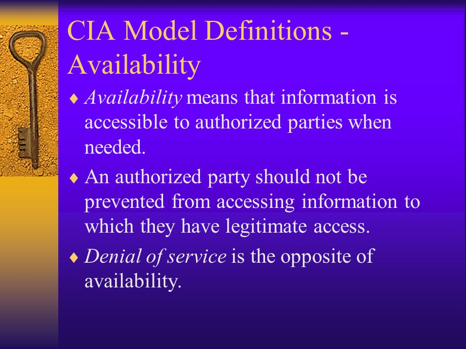 CIA Model Definitions - Availability Availability means that information is accessible to authorized parties when needed.