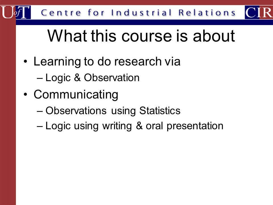 What this course is about Learning to do research via –Logic & Observation Communicating –Observations using Statistics –Logic using writing & oral presentation