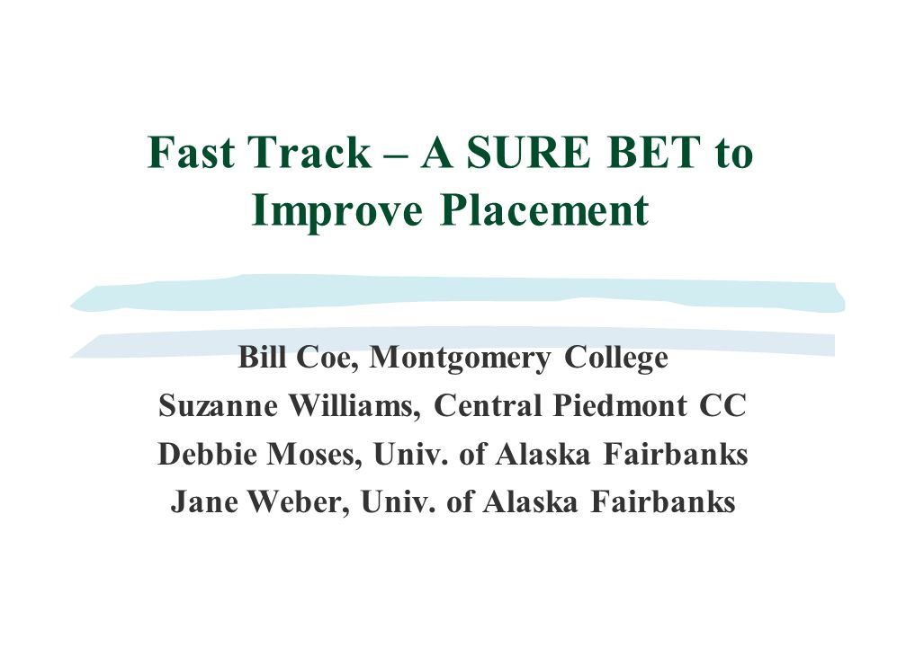Fast Track – A SURE BET to Improve Placement Bill Coe, Montgomery College Suzanne Williams, Central Piedmont CC Debbie Moses, Univ.