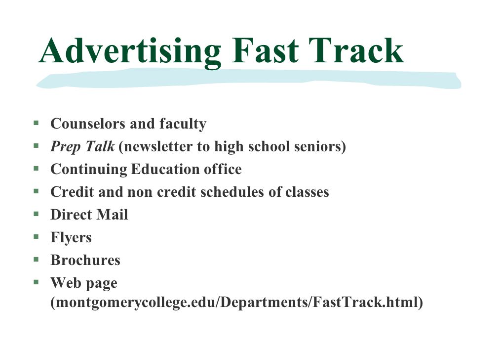 Advertising Fast Track §Counselors and faculty §Prep Talk (newsletter to high school seniors) §Continuing Education office §Credit and non credit schedules of classes §Direct Mail §Flyers §Brochures §Web page (montgomerycollege.edu/Departments/FastTrack.html)