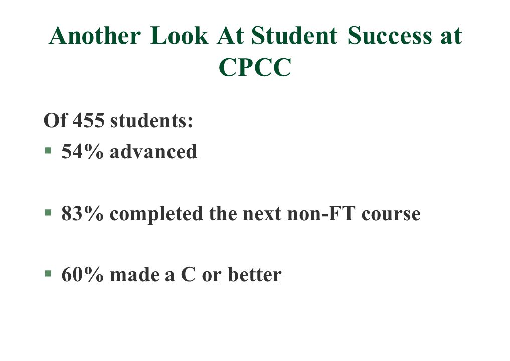 Another Look At Student Success at CPCC Of 455 students: §54% advanced §83% completed the next non-FT course §60% made a C or better