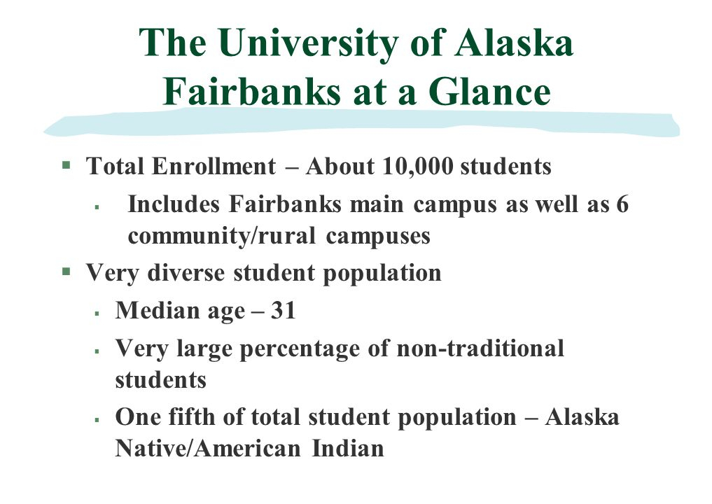 The University of Alaska Fairbanks at a Glance §Total Enrollment – About 10,000 students Includes Fairbanks main campus as well as 6 community/rural campuses Very diverse student population Median age – 31 Very large percentage of non-traditional students One fifth of total student population – Alaska Native/American Indian