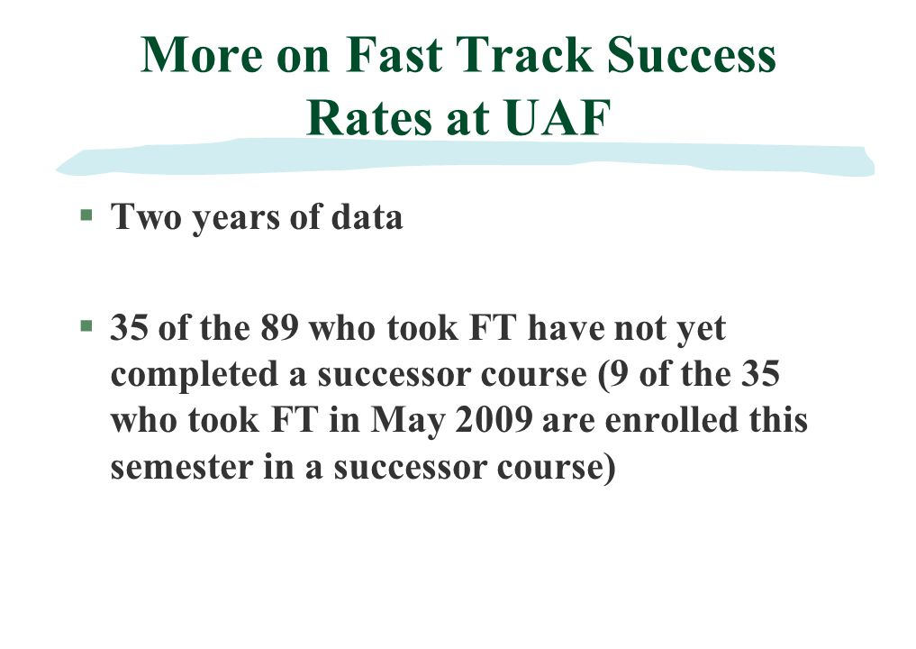 More on Fast Track Success Rates at UAF §Two years of data §35 of the 89 who took FT have not yet completed a successor course (9 of the 35 who took FT in May 2009 are enrolled this semester in a successor course)