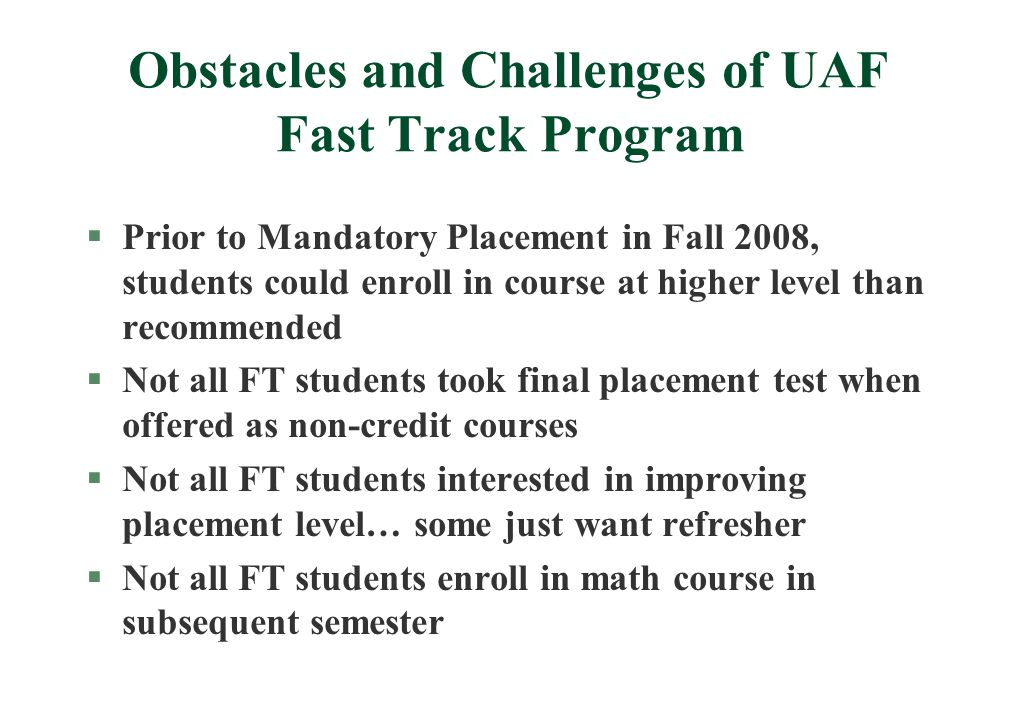 Obstacles and Challenges of UAF Fast Track Program §Prior to Mandatory Placement in Fall 2008, students could enroll in course at higher level than recommended §Not all FT students took final placement test when offered as non-credit courses §Not all FT students interested in improving placement level… some just want refresher §Not all FT students enroll in math course in subsequent semester