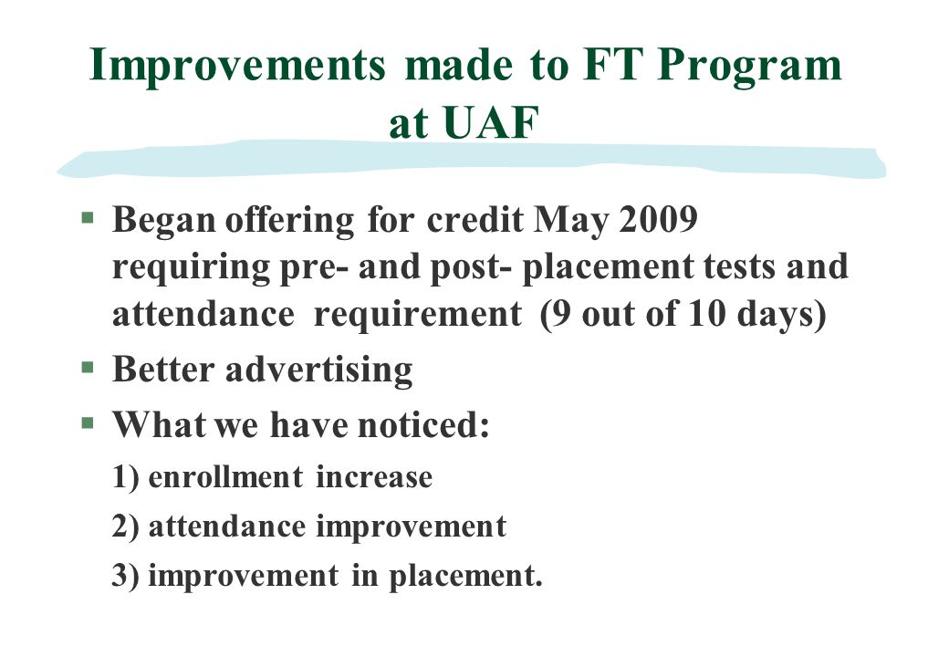 Improvements made to FT Program at UAF §Began offering for credit May 2009 requiring pre- and post- placement tests and attendance requirement (9 out of 10 days) §Better advertising §What we have noticed: 1) enrollment increase 2) attendance improvement 3) improvement in placement.