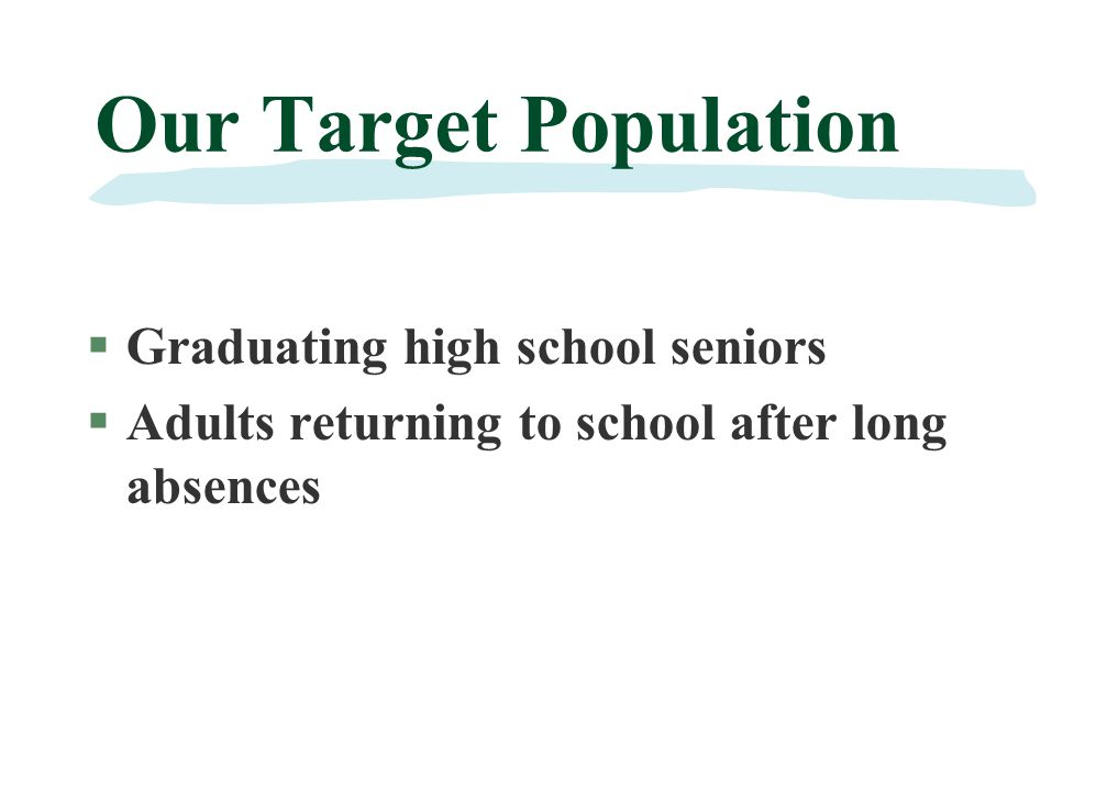 Our Target Population §Graduating high school seniors §Adults returning to school after long absences