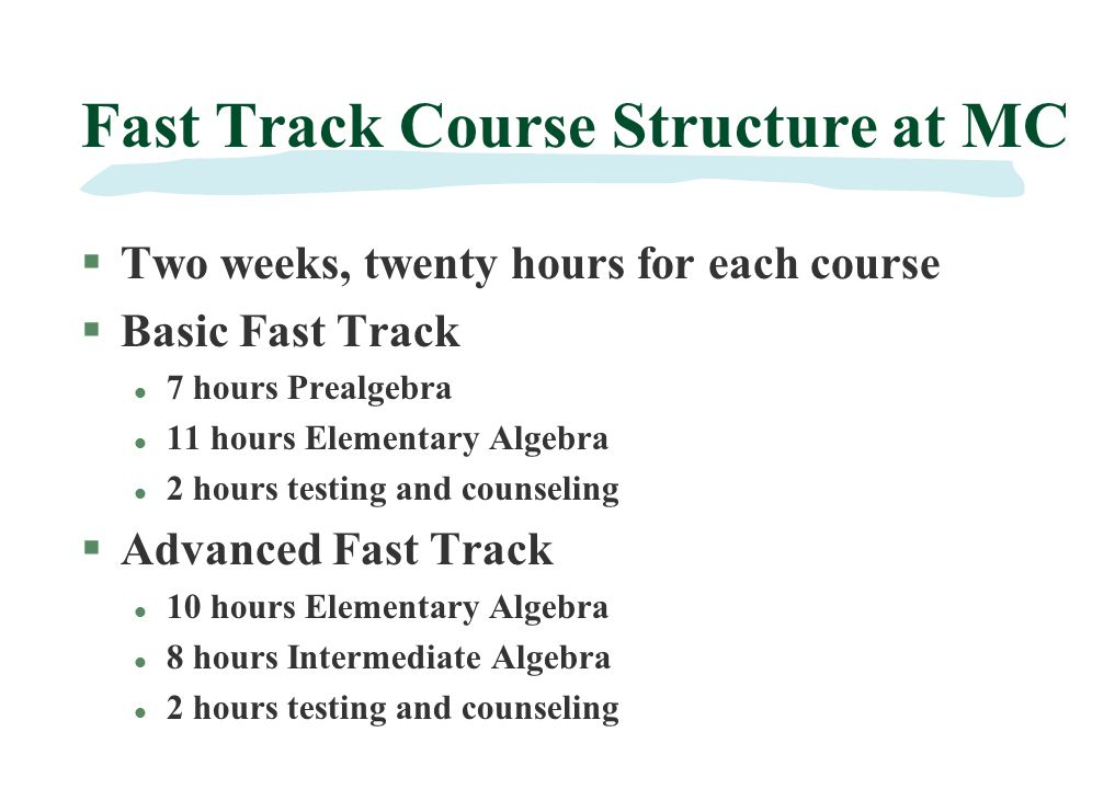 Fast Track Course Structure at MC §Two weeks, twenty hours for each course §Basic Fast Track l 7 hours Prealgebra l 11 hours Elementary Algebra l 2 hours testing and counseling §Advanced Fast Track l 10 hours Elementary Algebra l 8 hours Intermediate Algebra l 2 hours testing and counseling