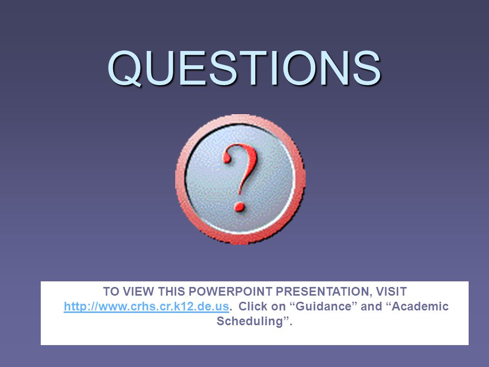 QUESTIONS TO VIEW THIS POWERPOINT PRESENTATION, VISIT http://www.crhs.cr.k12.de.us. Click on Guidance and Academic Scheduling.http://www.crhs.cr.k12.d