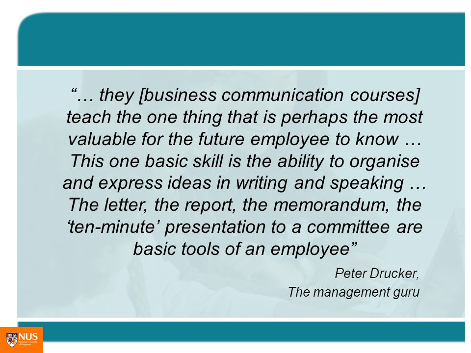 … they [business communication courses] teach the one thing that is perhaps the most valuable for the future employee to know … This one basic skill is the ability to organise and express ideas in writing and speaking … The letter, the report, the memorandum, the ten-minute presentation to a committee are basic tools of an employee Peter Drucker, The management guru