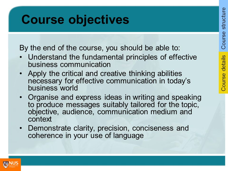 Course objectives By the end of the course, you should be able to: Understand the fundamental principles of effective business communication Apply the critical and creative thinking abilities necessary for effective communication in todays business world Organise and express ideas in writing and speaking to produce messages suitably tailored for the topic, objective, audience, communication medium and context Demonstrate clarity, precision, conciseness and coherence in your use of language Course details Course structure