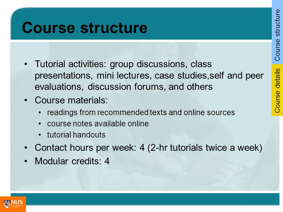 Tutorial activities: group discussions, class presentations, mini lectures, case studies,self and peer evaluations, discussion forums, and others Course materials: readings from recommended texts and online sources course notes available online tutorial handouts Contact hours per week: 4 (2-hr tutorials twice a week) Modular credits: 4 Course details Course structure
